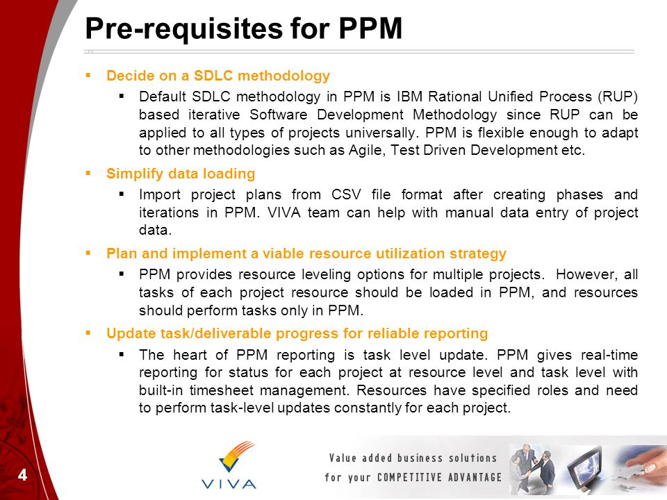 Pre-requisites for PPM Decide on a SDLC methodology Default SDLC methodology in PPM is IBM Rational Unified Process (RUP) based iterative Software Dev