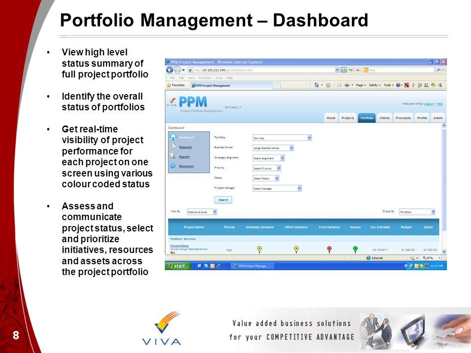 8 Portfolio Management – Dashboard View high level status summary of full project portfolio Identify the overall status of portfolios Get real-time vi