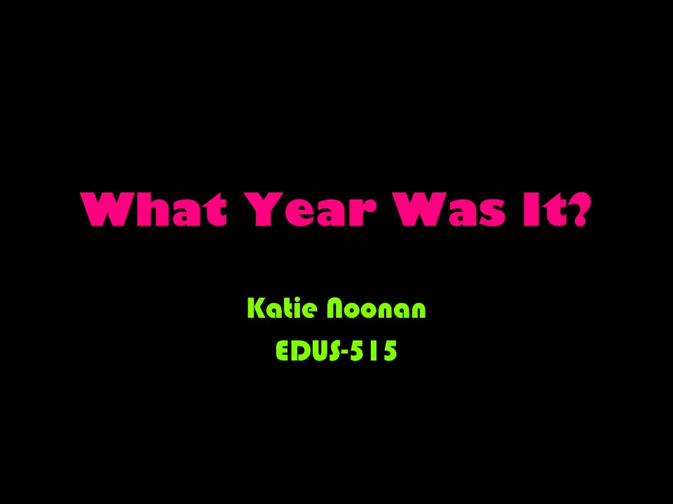 What Year Was It? Katie Noonan EDUS-515