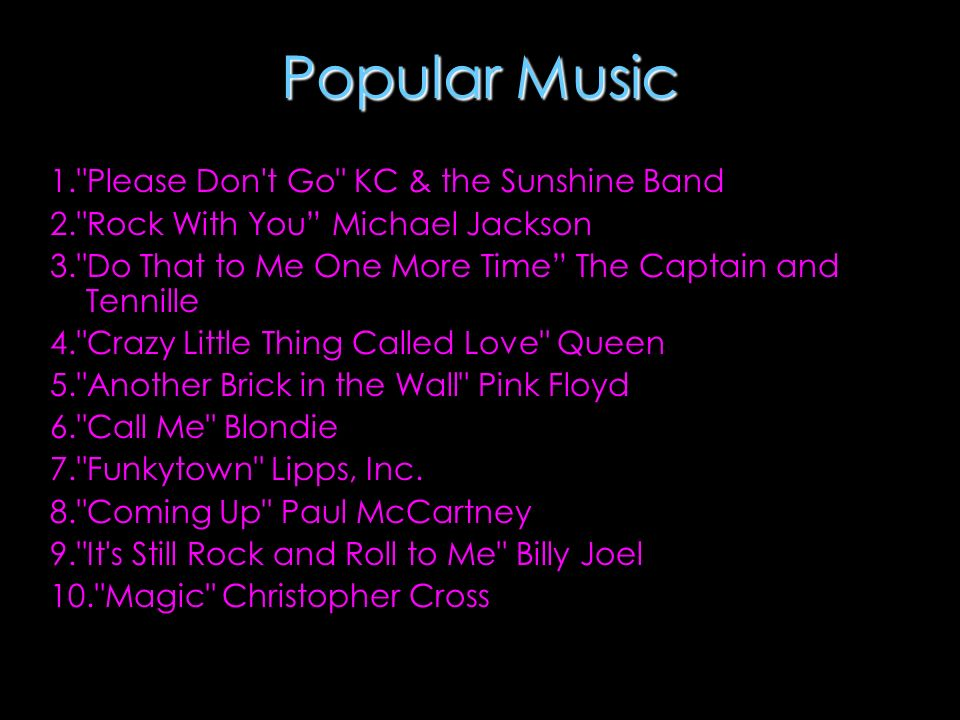 Popular Music 1. Please Don t Go KC & the Sunshine Band 2. Rock With You Michael Jackson 3. Do That to Me One More Time The Captain and Tennille 4. Crazy Little Thing Called Love Queen 5. Another Brick in the Wall Pink Floyd 6. Call Me Blondie 7. Funkytown Lipps, Inc.