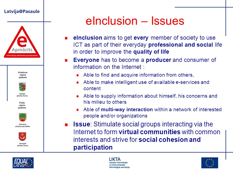 eInclusion – Issues eInclusion aims to get every member of society to use ICT as part of their everyday professional and social life in order to improve the quality of life Everyone has to become a producer and consumer of information on the Internet : Able to find and acquire information from others, Able to make intelligent use of available e-services and content Able to supply information about himself, his concerns and his milieu to others Able of multi-way interaction within a network of interested people and/or organizations Issue: Stimulate social groups interacting via the Internet to form virtual communities with common interests and strive for social cohesion and participation