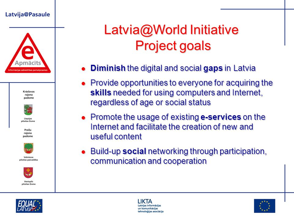 Initiative Project goals Diminish the digital and social gaps in Latvia Diminish the digital and social gaps in Latvia Provide opportunities to everyone for acquiring the skills needed for using computers and Internet, regardless of age or social status Provide opportunities to everyone for acquiring the skills needed for using computers and Internet, regardless of age or social status Promote the usage of existing e-services on the Internet and facilitate the creation of new and useful content Promote the usage of existing e-services on the Internet and facilitate the creation of new and useful content Build-up social networking through participation, communication and cooperation Build-up social networking through participation, communication and cooperation