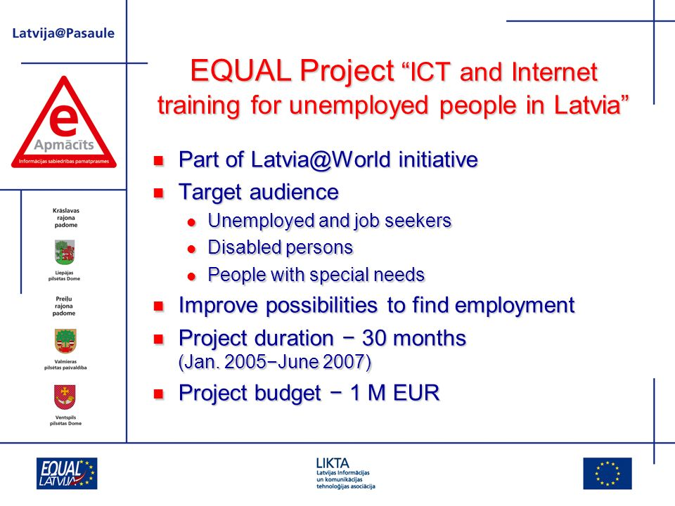 EQUAL Project activities To assess the level of computer literacy skills, interests and needs of the unemployed in rural regions To assess the level of computer literacy skills, interests and needs of the unemployed in rural regions To develop and validate training programmes according to the needs of target groups To develop and validate training programmes according to the needs of target groups To develop, test and describe methodologies and procedures for improvement and evaluation of ICT skills of the unemployed To develop, test and describe methodologies and procedures for improvement and evaluation of ICT skills of the unemployed To educate the target audience in computer and Internet usage, including searching for job opportunities To educate the target audience in computer and Internet usage, including searching for job opportunities To provide a chance to increase knowledge independently through E-studies To provide a chance to increase knowledge independently through E-studies To develop recommendations for integration of socially excluded people to join the labour market and lead active social lives, by using digital skills To develop recommendations for integration of socially excluded people to join the labour market and lead active social lives, by using digital skills To integrate the project results in national level life-long learning systems, including employment agency training To integrate the project results in national level life-long learning systems, including employment agency training