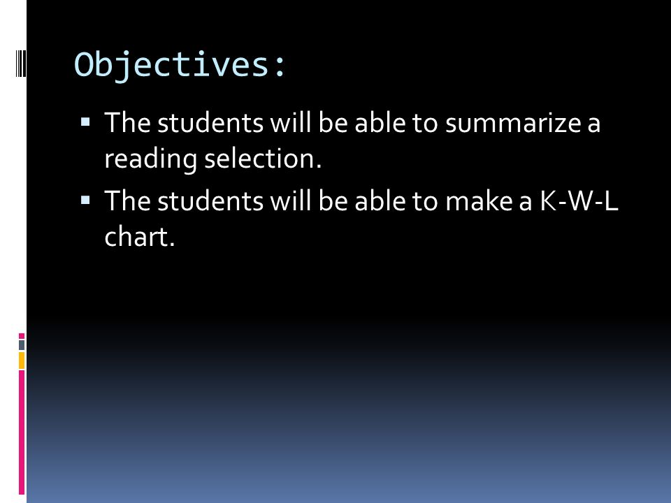 Objectives: The students will be able to summarize a reading selection. The students will be able to make a K-W-L chart.