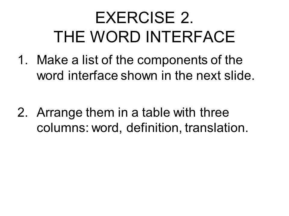 EXERCISE 2. THE WORD INTERFACE 1.Make a list of the components of the word interface shown in the next slide. 2.Arrange them in a table with three col