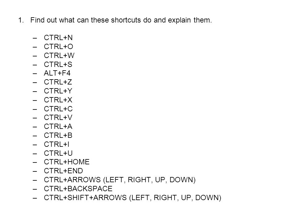 1.Find out what can these shortcuts do and explain them. –CTRL+N –CTRL+O –CTRL+W –CTRL+S –ALT+F4 –CTRL+Z –CTRL+Y –CTRL+X –CTRL+C –CTRL+V –CTRL+A –CTRL