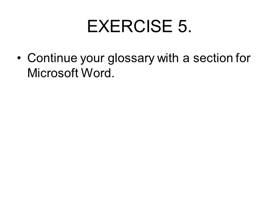 EXERCISE 5. Continue your glossary with a section for Microsoft Word.