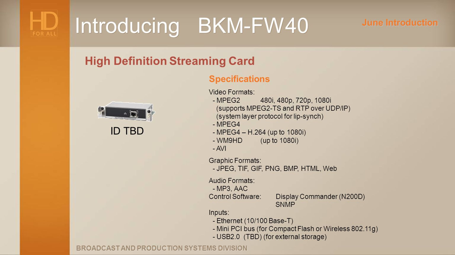 BROADCAST AND PRODUCTION SYSTEMS DIVISION Introducing BKM-FW40 High Definition Streaming Card Specifications Video Formats: - MPEG2480i, 480p, 720p, 1