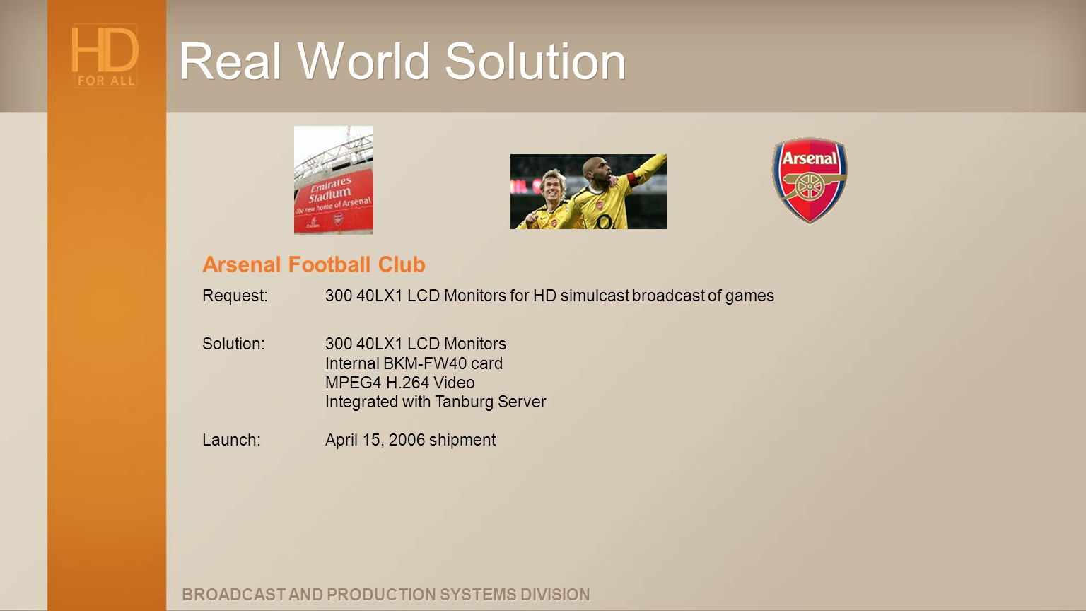 BROADCAST AND PRODUCTION SYSTEMS DIVISION Real World Solution Arsenal Football Club Request:300 40LX1 LCD Monitors for HD simulcast broadcast of games