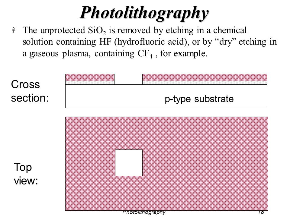 Photolithography18 Photolithography H The unprotected SiO 2 is removed by etching in a chemical solution containing HF (hydrofluoric acid), or by dry