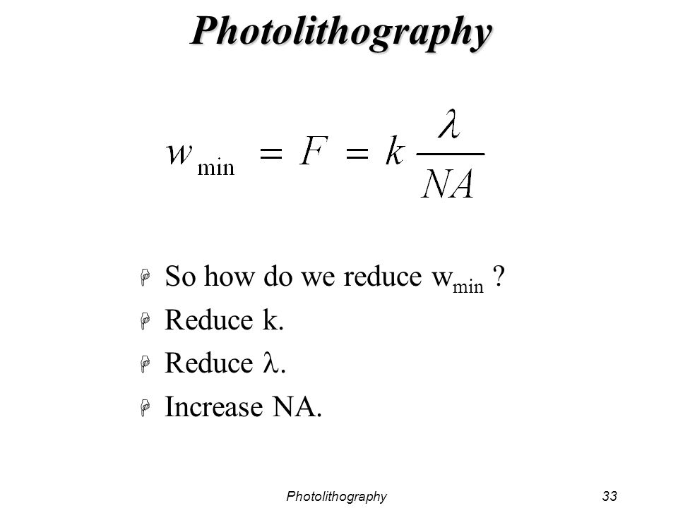 Photolithography33 Photolithography H So how do we reduce w min ? H Reduce k. Reduce. H Increase NA.
