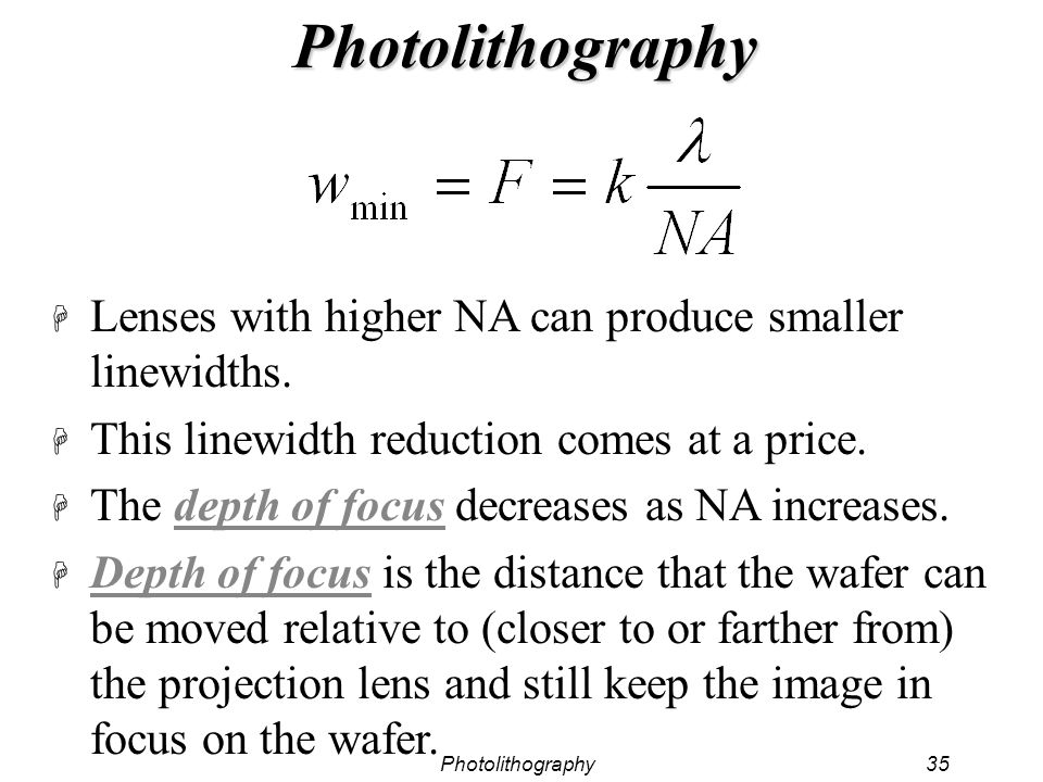 Photolithography35 Photolithography H Lenses with higher NA can produce smaller linewidths. H This linewidth reduction comes at a price. H The depth o