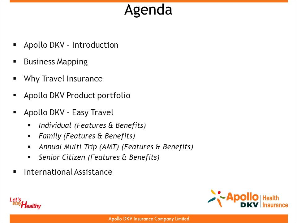 Agenda Apollo DKV – Introduction Business Mapping Why Travel Insurance Apollo DKV Product portfolio Apollo DKV - Easy Travel Individual (Features & Benefits) Family (Features & Benefits) Annual Multi Trip (AMT) (Features & Benefits) Senior Citizen (Features & Benefits) International Assistance