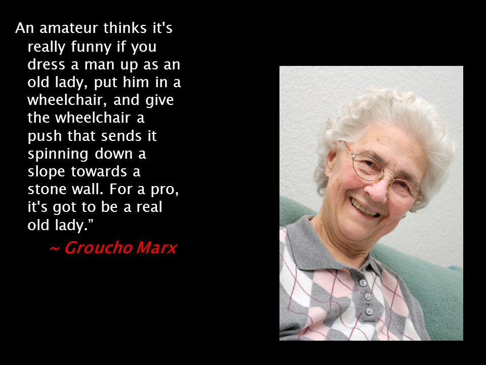 An amateur thinks it s really funny if you dress a man up as an old lady, put him in a wheelchair, and give the wheelchair a push that sends it spinning down a slope towards a stone wall.