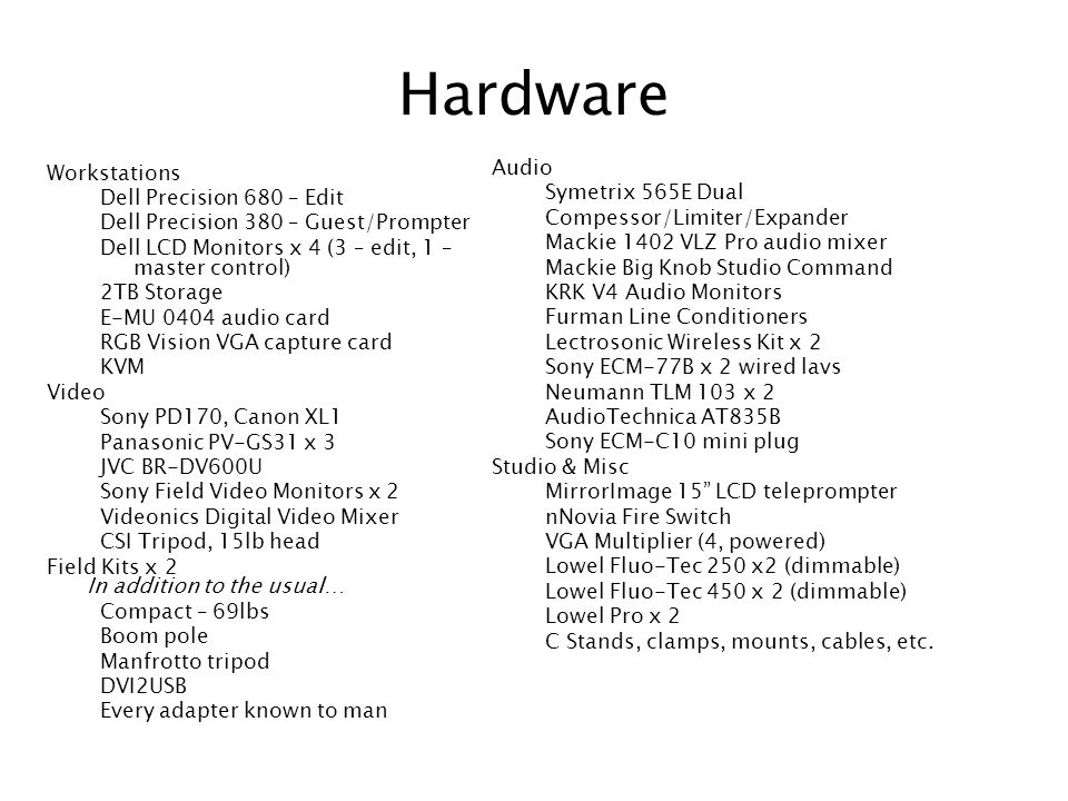 Hardware Workstations Dell Precision 680 – Edit Dell Precision 380 – Guest/Prompter Dell LCD Monitors x 4 (3 – edit, 1 – master control) 2TB Storage E-MU 0404 audio card RGB Vision VGA capture card KVM Video Sony PD170, Canon XL1 Panasonic PV-GS31 x 3 JVC BR-DV600U Sony Field Video Monitors x 2 Videonics Digital Video Mixer CSI Tripod, 15lb head Field Kits x 2 In addition to the usual… Compact – 69lbs Boom pole Manfrotto tripod DVI2USB Every adapter known to man Audio Symetrix 565E Dual Compessor/Limiter/Expander Mackie 1402 VLZ Pro audio mixer Mackie Big Knob Studio Command KRK V4 Audio Monitors Furman Line Conditioners Lectrosonic Wireless Kit x 2 Sony ECM-77B x 2 wired lavs Neumann TLM 103 x 2 AudioTechnica AT835B Sony ECM-C10 mini plug Studio & Misc MirrorImage 15 LCD teleprompter nNovia Fire Switch VGA Multiplier (4, powered) Lowel Fluo-Tec 250 x2 (dimmable) Lowel Fluo-Tec 450 x 2 (dimmable) Lowel Pro x 2 C Stands, clamps, mounts, cables, etc.