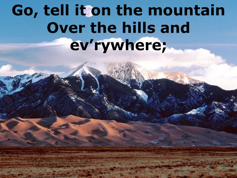 Go, tell it on the mountain Over the hills and evrywhere; Copyright 1907, Words-John W.