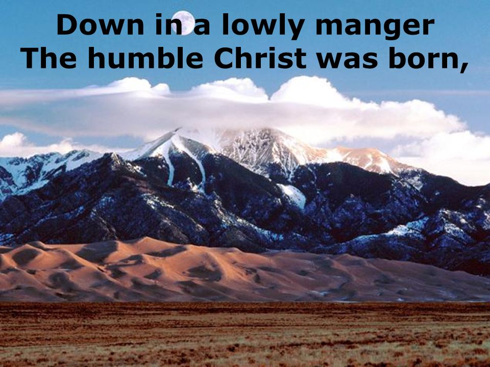 Down in a lowly manger The humble Christ was born,