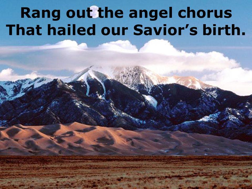 Rang out the angel chorus That hailed our Saviors birth.