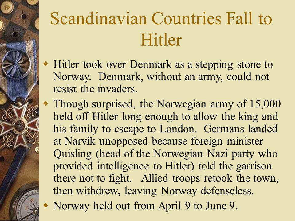 Scandinavian Countries Fall to Hitler Hitler took over Denmark as a stepping stone to Norway. Denmark, without an army, could not resist the invaders.