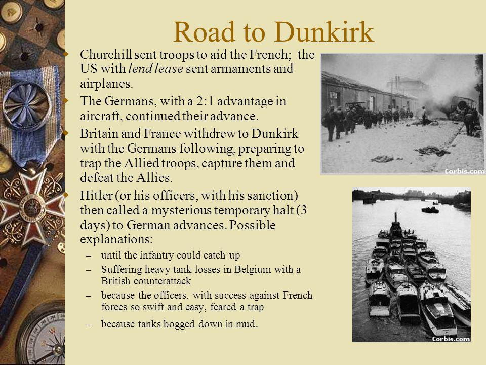 Road to Dunkirk Churchill sent troops to aid the French; the US with lend lease sent armaments and airplanes. The Germans, with a 2:1 advantage in air