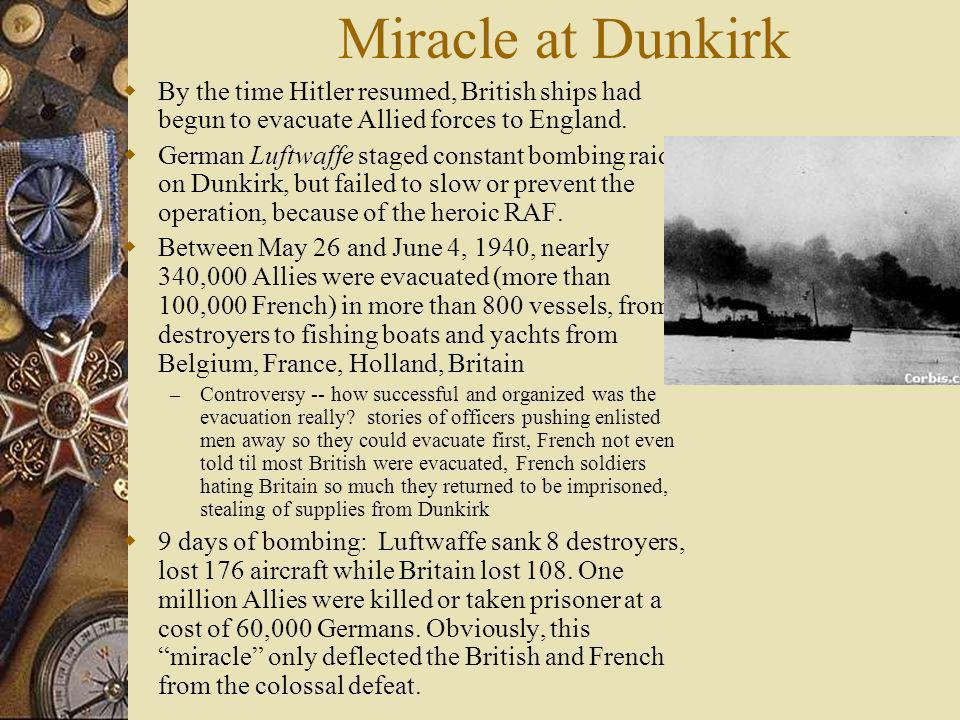 Miracle at Dunkirk By the time Hitler resumed, British ships had begun to evacuate Allied forces to England. German Luftwaffe staged constant bombing