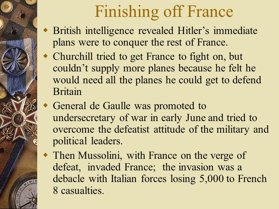 Finishing off France British intelligence revealed Hitlers immediate plans were to conquer the rest of France. Churchill tried to get France to fight