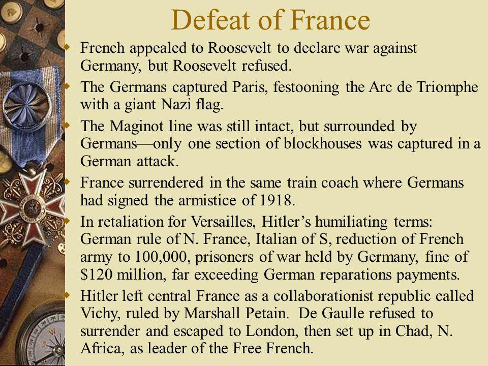 Defeat of France French appealed to Roosevelt to declare war against Germany, but Roosevelt refused. The Germans captured Paris, festooning the Arc de