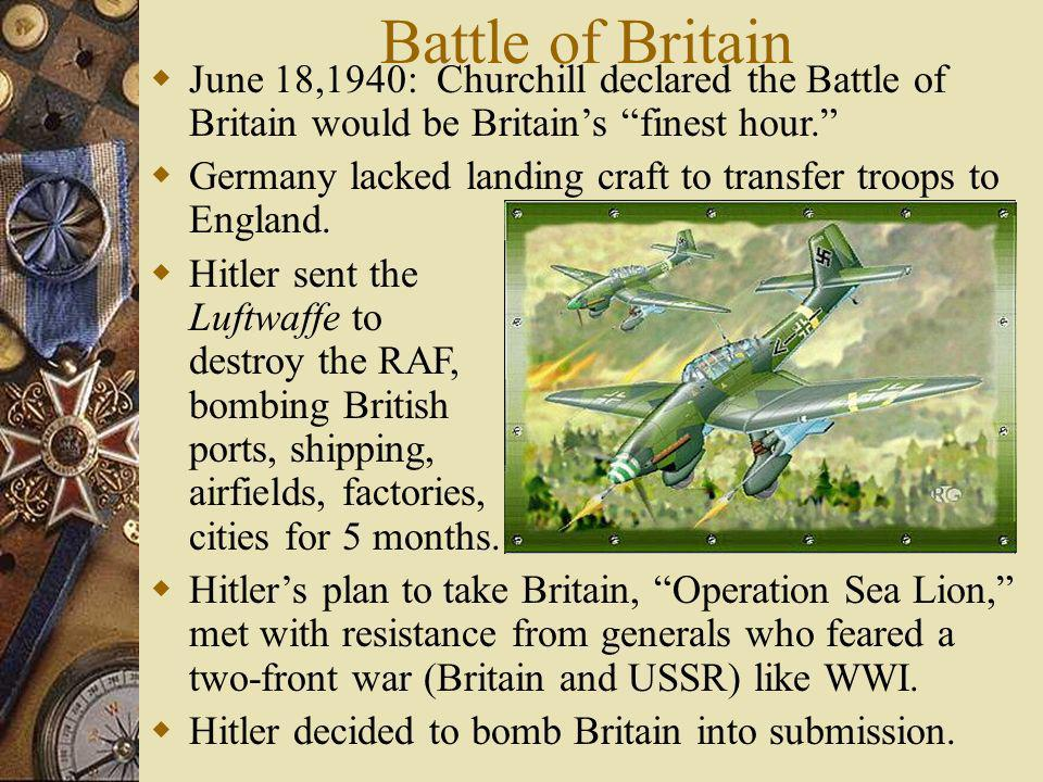 Battle of Britain June 18,1940: Churchill declared the Battle of Britain would be Britains finest hour. Germany lacked landing craft to transfer troop