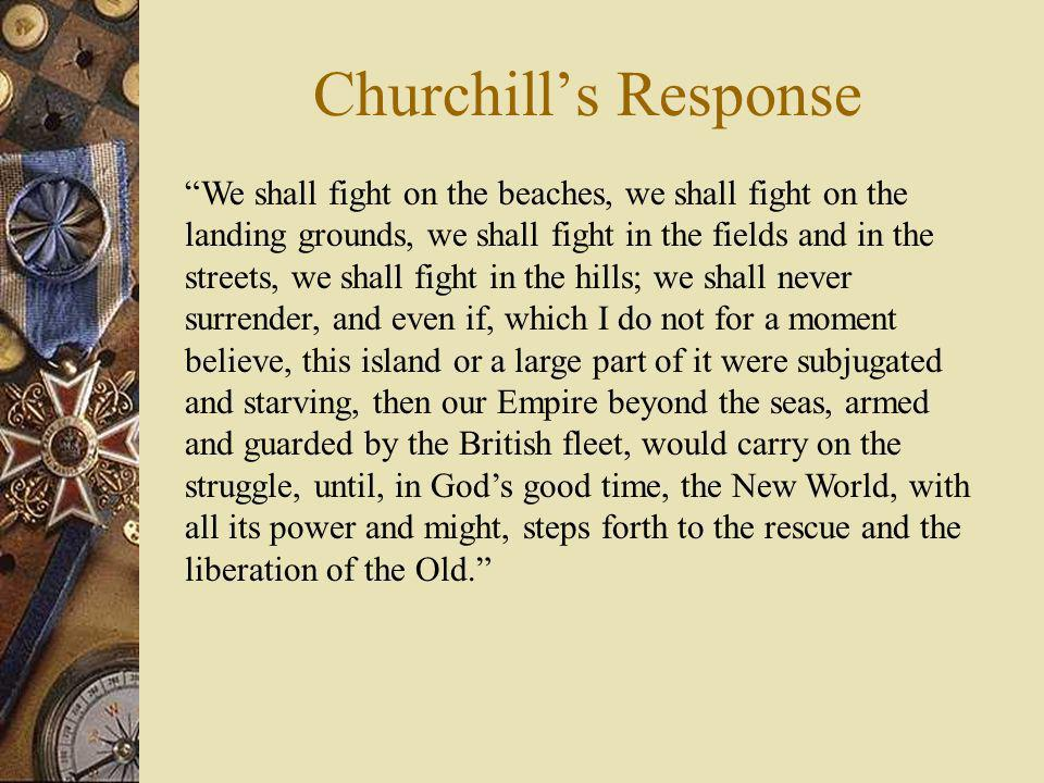 Churchills Response We shall fight on the beaches, we shall fight on the landing grounds, we shall fight in the fields and in the streets, we shall fi