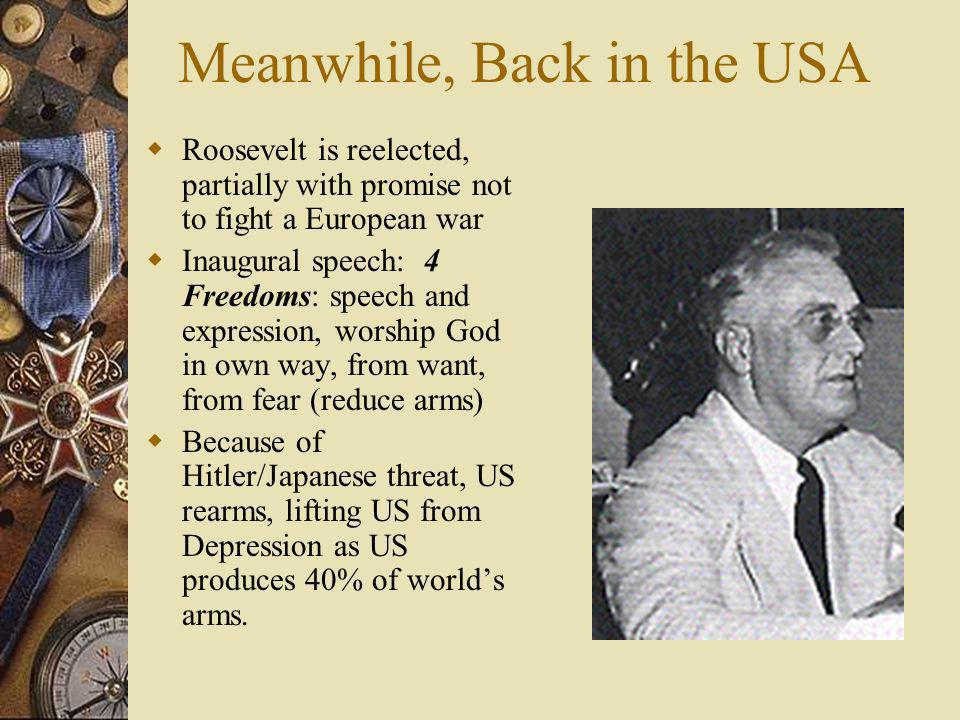 Meanwhile, Back in the USA Roosevelt is reelected, partially with promise not to fight a European war Inaugural speech: 4 Freedoms: speech and express