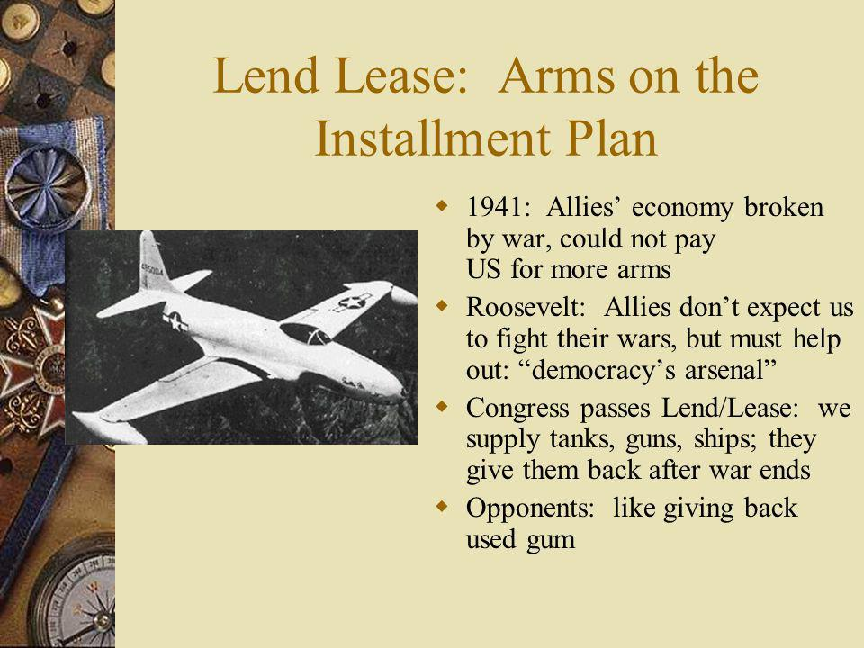 Lend Lease: Arms on the Installment Plan 1941: Allies economy broken by war, could not pay US for more arms Roosevelt: Allies dont expect us to fight