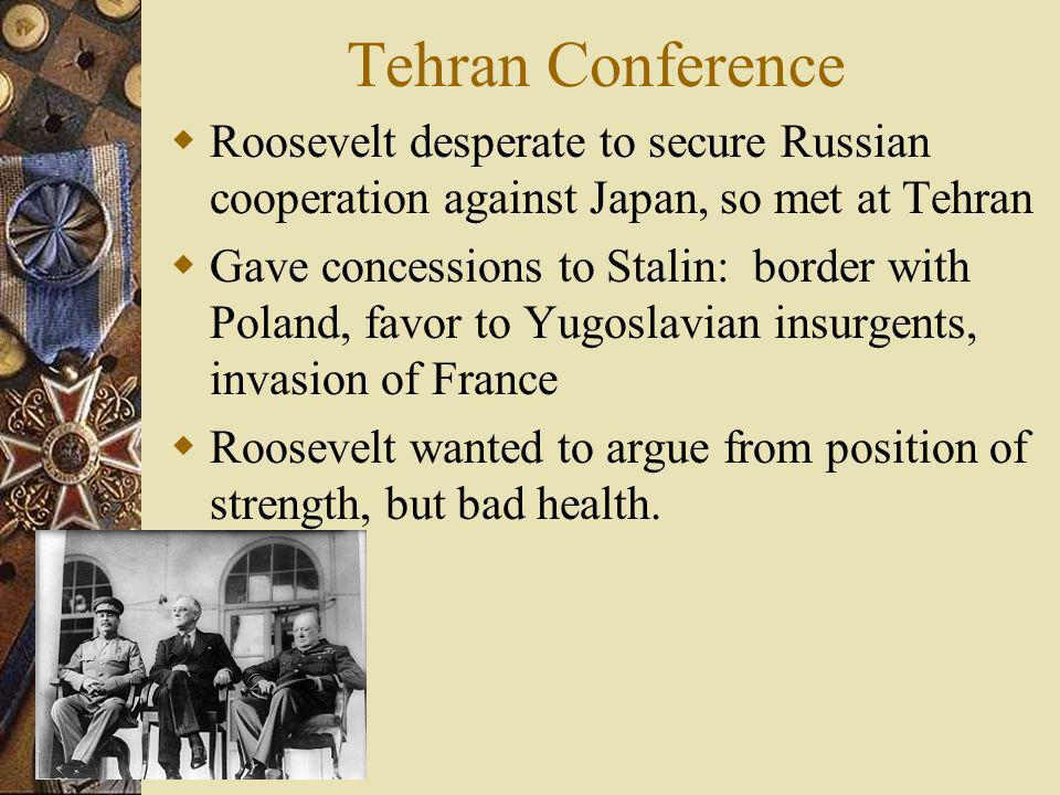 Tehran Conference Roosevelt desperate to secure Russian cooperation against Japan, so met at Tehran Gave concessions to Stalin: border with Poland, fa