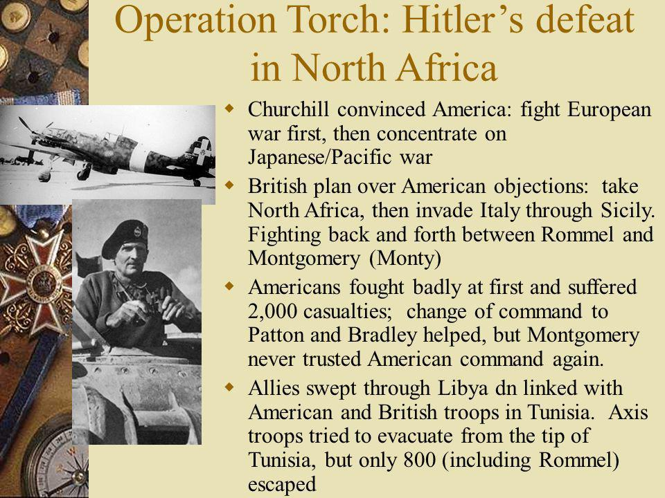 Operation Torch: Hitlers defeat in North Africa Churchill convinced America: fight European war first, then concentrate on Japanese/Pacific war Britis