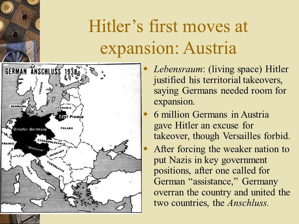 Hitlers first moves at expansion: Austria Lebensraum: (living space) Hitler justified his territorial takeovers, saying Germans needed room for expans