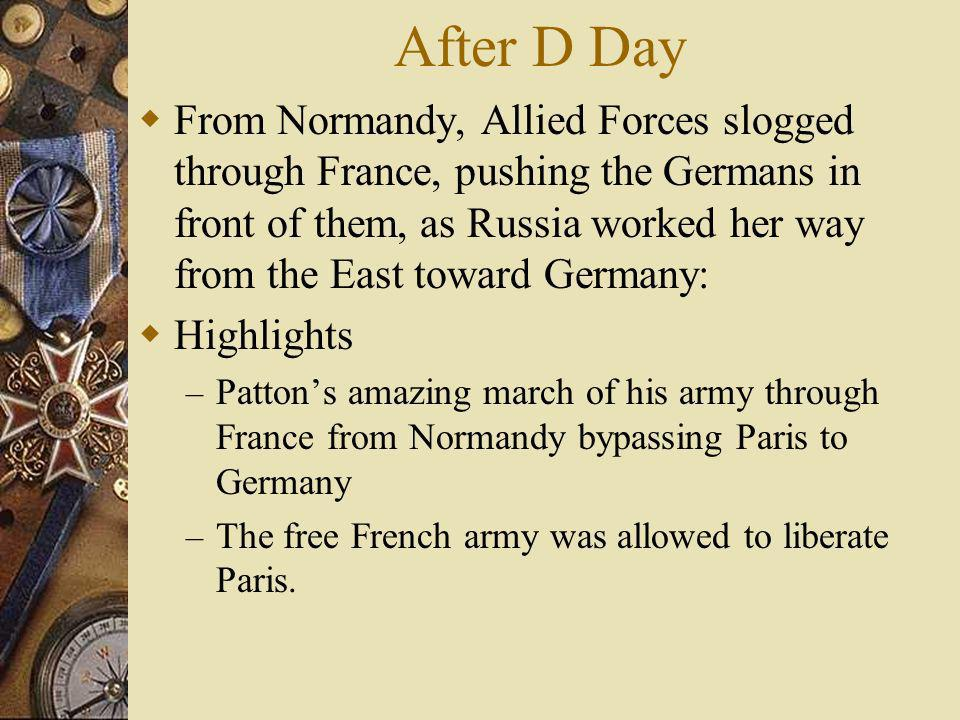 After D Day From Normandy, Allied Forces slogged through France, pushing the Germans in front of them, as Russia worked her way from the East toward G