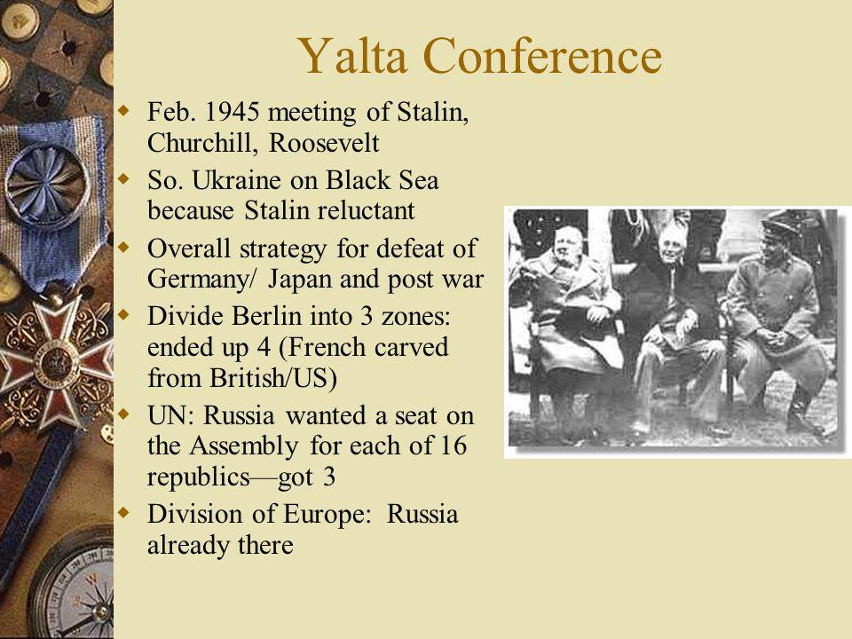 Yalta Conference Feb. 1945 meeting of Stalin, Churchill, Roosevelt So. Ukraine on Black Sea because Stalin reluctant Overall strategy for defeat of Ge
