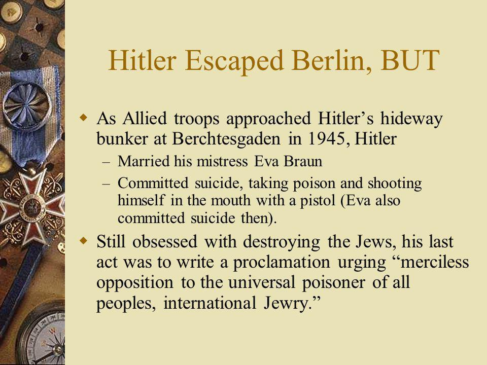 Hitler Escaped Berlin, BUT As Allied troops approached Hitlers hideway bunker at Berchtesgaden in 1945, Hitler – Married his mistress Eva Braun – Comm