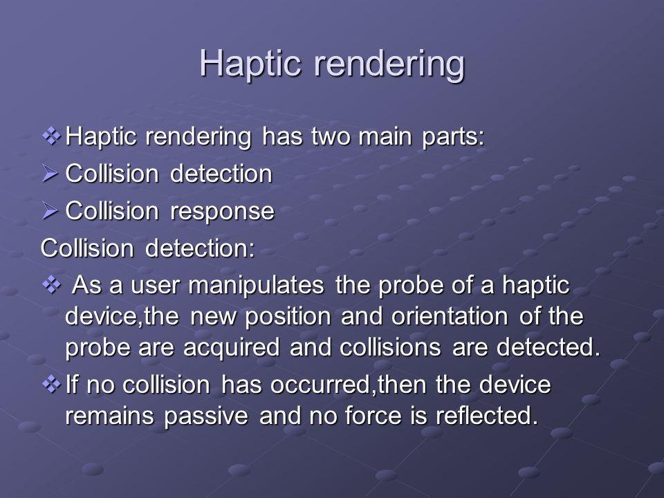 Haptic rendering Haptic rendering has two main parts: Haptic rendering has two main parts: Collision detection Collision detection Collision response