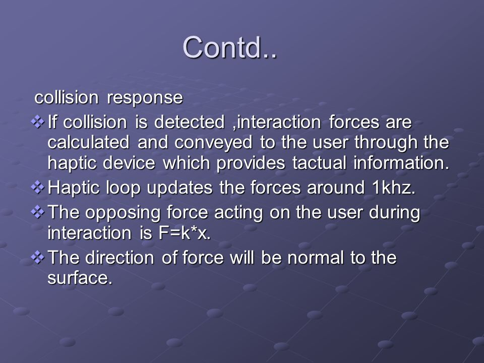 Contd.. collision response collision response If collision is detected,interaction forces are calculated and conveyed to the user through the haptic d