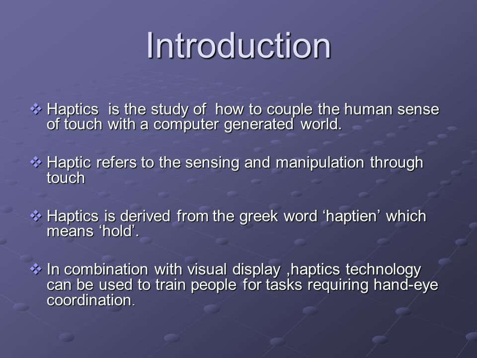 Introduction Haptics is the study of how to couple the human sense of touch with a computer generated world. Haptics is the study of how to couple the