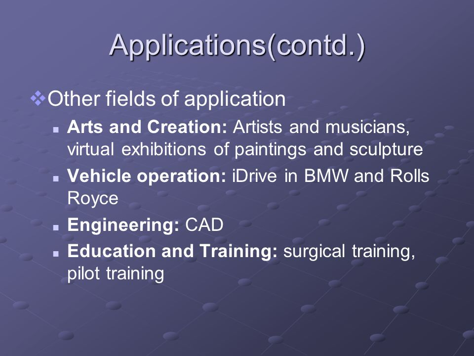 Applications(contd.) Other fields of application Arts and Creation: Artists and musicians, virtual exhibitions of paintings and sculpture Vehicle oper