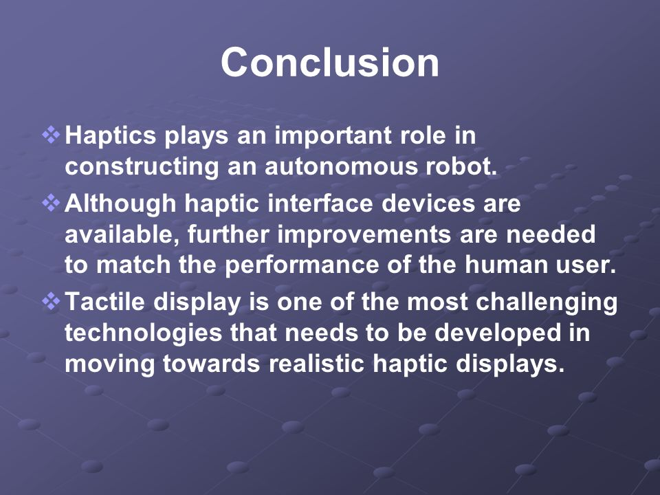 Conclusion Haptics plays an important role in constructing an autonomous robot. Although haptic interface devices are available, further improvements