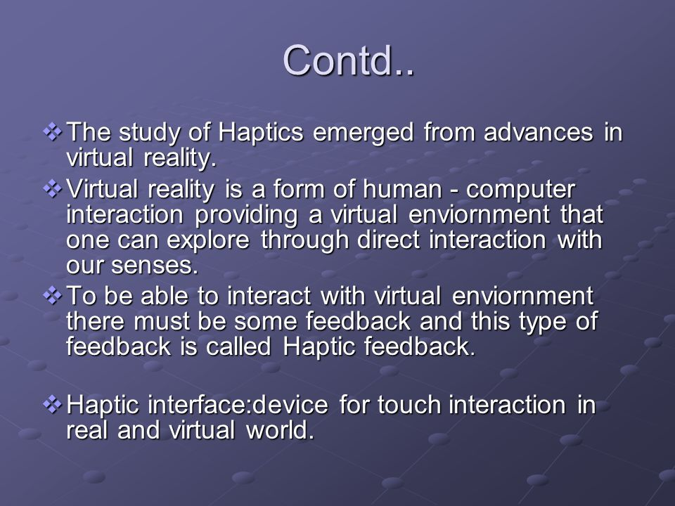 Contd.. The study of Haptics emerged from advances in virtual reality. The study of Haptics emerged from advances in virtual reality. Virtual reality