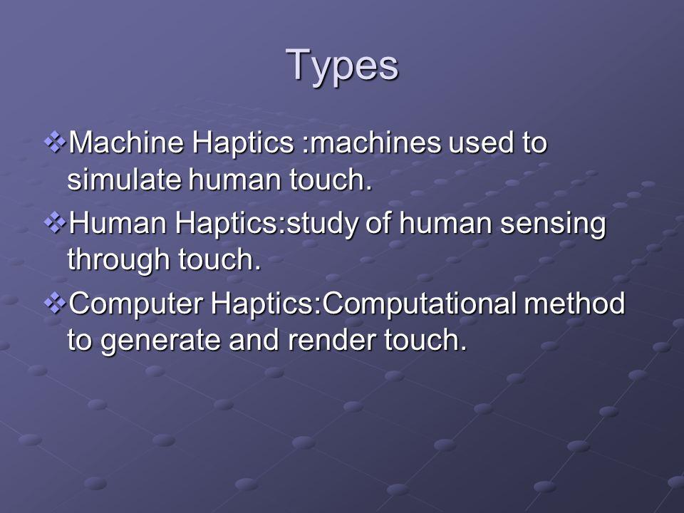 Types Machine Haptics :machines used to simulate human touch. Machine Haptics :machines used to simulate human touch. Human Haptics:study of human sen