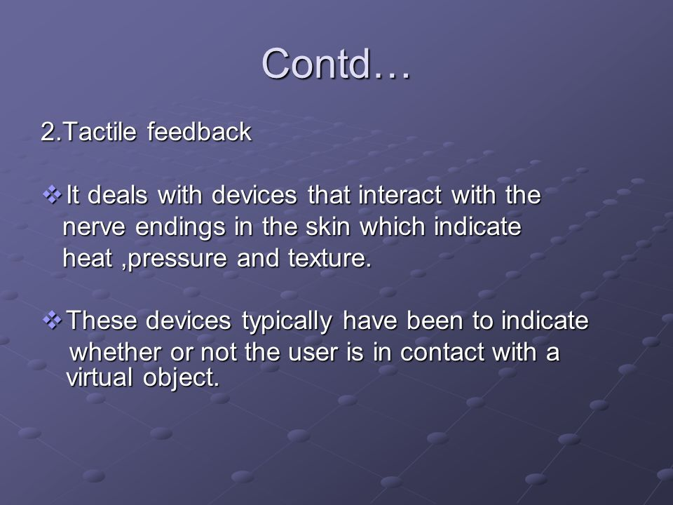 Contd… 2.Tactile feedback It deals with devices that interact with the It deals with devices that interact with the nerve endings in the skin which in