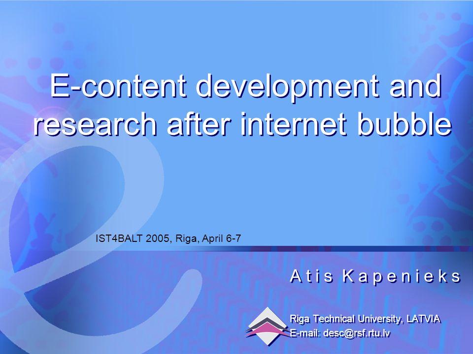 6.04.2005 E-content development and research after internet bubble1 A t i s K a p e n i e k s Riga Technical University, LATVIA E-mail: desc@rsf.rtu.lv A t i s K a p e n i e k s Riga Technical University, LATVIA E-mail: desc@rsf.rtu.lv IST4BALT 2005, Riga, April 6-7