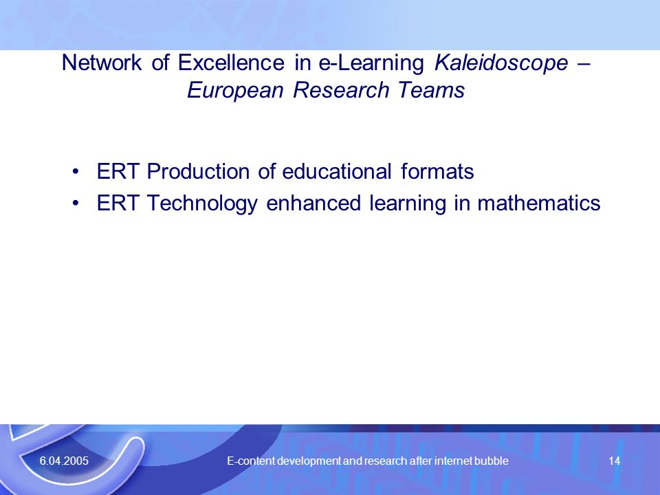 6.04.2005 E-content development and research after internet bubble14 Network of Excellence in e-Learning Kaleidoscope – European Research Teams ERT Pr