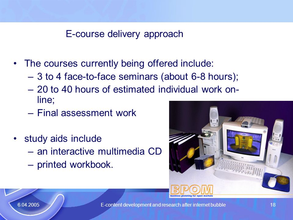 6.04.2005 E-content development and research after internet bubble18 E-course delivery approach The courses currently being offered include: –3 to 4 f