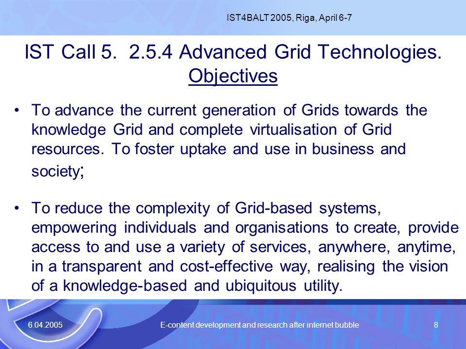 6.04.2005 E-content development and research after internet bubble8 IST Call 5. 2.5.4 Advanced Grid Technologies. Objectives To advance the current ge