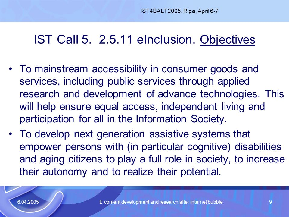 6.04.2005 E-content development and research after internet bubble9 IST Call 5. 2.5.11 eInclusion. Objectives To mainstream accessibility in consumer